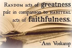 ... pale in comparison to habitual acts of faithfulness ~ Ann Voskamp