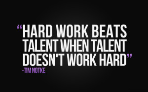 Hard work beats talent when talent doesn't work
