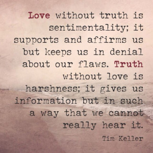 ... is sentimentality... Truth without love is harshness... Tim Keller