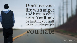 Don't live your life with anger and hate in your heart. You'll only be ...