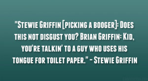 picking a booger]: Does this not disgust you? Brian Griffin: Kid, you ...