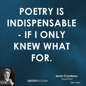 Poetry is indispensable - if I only knew what for.