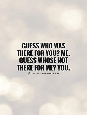 Guess who was there for you? Me. Guess whose not there for me? You ...