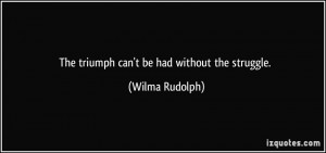 The triumph can't be had without the struggle. - Wilma Rudolph