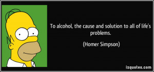 To alcohol, the cause and solution to all of life's problems. - Homer ...