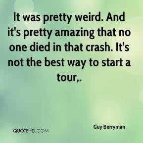 Guy Berryman - It was pretty weird. And it's pretty amazing that no ...
