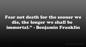 "... we die, the longer we shall be immortal."" – Benjamin Franklin"