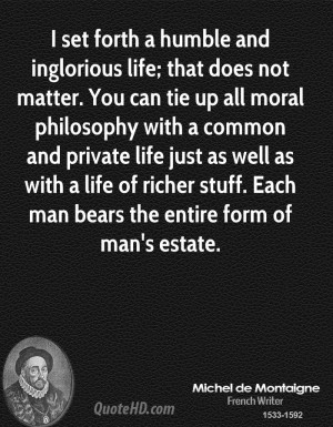 set forth a humble and inglorious life; that does not matter. You ...