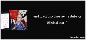 used to not back down from a challenge. - Elizabeth Moon