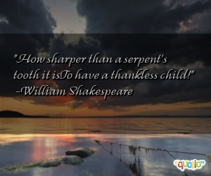 How sharper than a serpent's tooth it isTo have a thankless child!