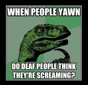This would make one confusing, horrifying life for deaf people