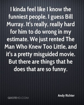 Andy Richter - I kinda feel like I know the funniest people. I guess ...