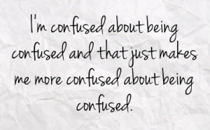 confused about being confused and that just makes me more confused ...