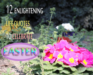 12 Enlightening Life Quotes to Celebrate Easter