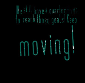 ... : we still have a quarter to go to reach those goals! keep moving