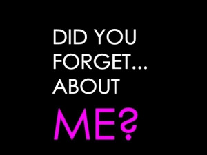 did you forget about me
