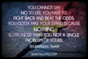 You Cannot Say No To Life You Have To Fight Back And Beat The Odds