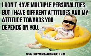 dont have multiple personalitiesbut i have diffrent attitudes and my ...