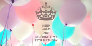keep calm and celebrate my 25th birthday source http keepcalm o matic ...