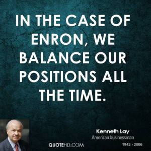 In the case of Enron, we balance our positions all the time.