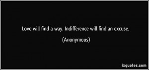 Love will find a way. Indifference will find an excuse. - Anonymous