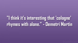 "... that 'cologne' rhymes with alone."" – Demetri Martin"