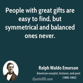 People with great gifts are easy to find, but symmetrical and balanced ...