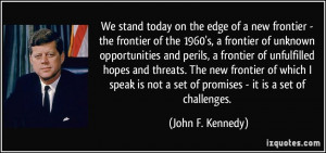 We stand today on the edge of a new frontier - the frontier of the ...