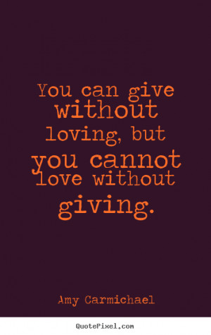 ... loving, but you cannot love without giving. Amy Carmichael love quotes