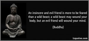 ... may wound your body, but an evil friend will wound your mind. - Buddha