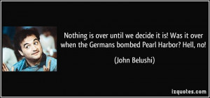 ... it over when the Germans bombed Pearl Harbor? Hell, no! - John Belushi