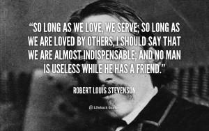 So long as we love we serve so long as we are loved Robert Louis