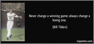Never change a winning game; always change a losing one. - Bill Tilden