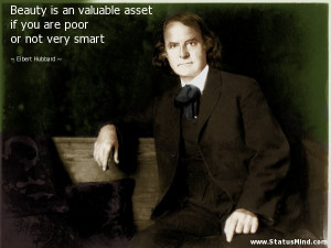 Beauty is an valuable asset if you are poor or not very smart - Elbert ...