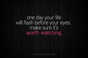 ... life will flash before your eyes. Make sure it's worth watching