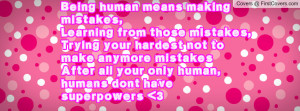 Being human means making mistakes,Learning from those mistakes,Trying ...