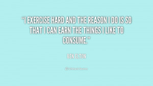 exercise hard and the reason I do is so that I can earn the things I ...