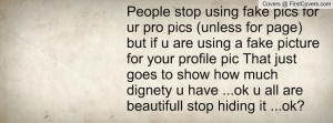 People stop using fake pics for ur pro pics (unless for page) but if u ...