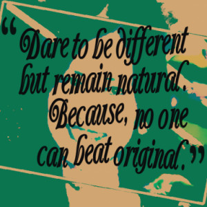 Dare to be different but remain natural. Because, no one can beat ...