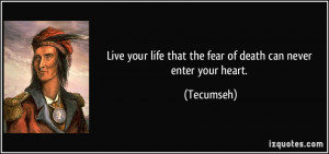 Live your life that the fear of death can never enter your heart ...