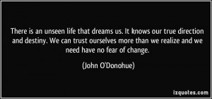 ... than we realize and we need have no fear of change. - John O'Donohue