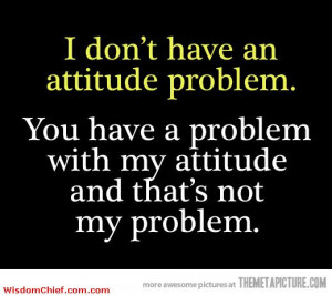 Don't Have An Attitude Problem Very Funny Quote Nice Picture