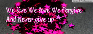 We live, We love, We forgive And Never Profile Facebook Covers