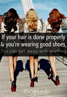 If your hair is done properly and you're wearing good shoes, you can ...