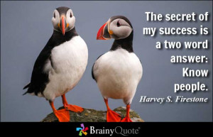The secret of my success is a two word answer: Know people.