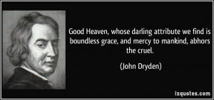 ... boundless grace, and mercy to mankind, abhors the cruel. - John Dryden