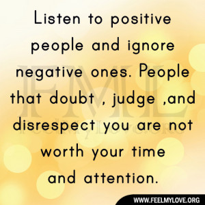 listen to positive people and ignore negative ones people that doubt ...