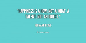 Happiness is a how; not a what. A talent, not an object.