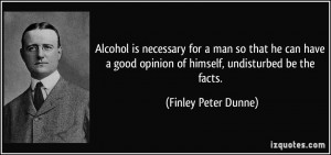 ... opinion of himself, undisturbed be the facts. - Finley Peter Dunne