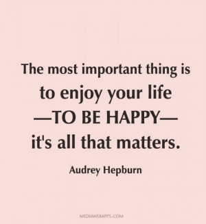 ... thing is to enjoy your life - to be happy - it's all that matters